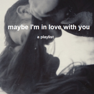 maybe I'm in love with you
