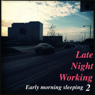 Late night working, Early morning sleeping 2.