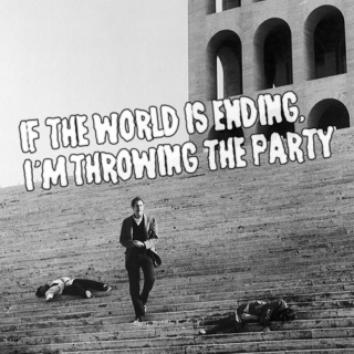 If the world is ending, I'm throwing the party