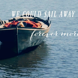 We could sail away forevermore