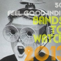 50 Feel Good Indie Bands to Watch in 2013