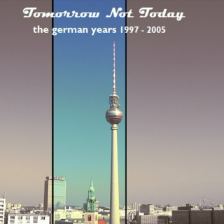 Tomorrow Not Today: The German Years 1997-2005