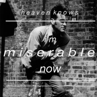 Heaven knows I'm miserable now.