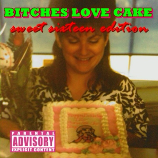 Bitches Love Cake (Sweet Sixteen Edition)