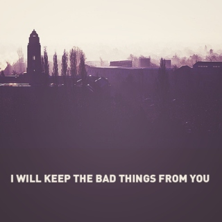 i will keep the bad things from you
