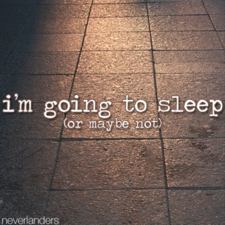 i'm going to sleep (or maybe not)