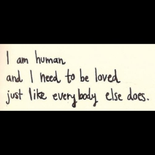 i am human and i need to be loved just like everybody else does.