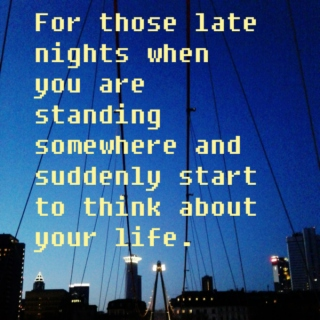 For those late nights when you are standing somewhere and suddenly start to think about your life.