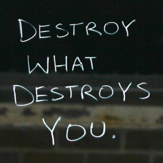 Destroy what destroys you.