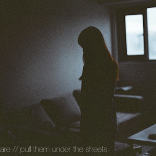 »lie down, stare // pull them under the sheets