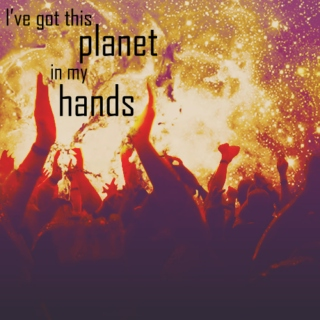 i've got this planet in my hands