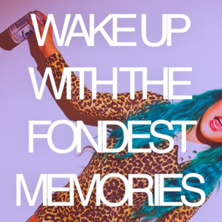 wake up with the fondest memories