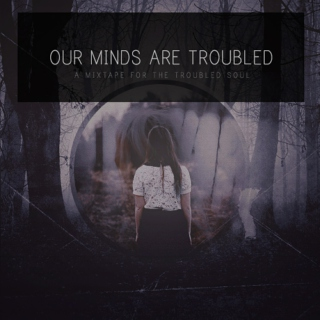 our minds are troubled