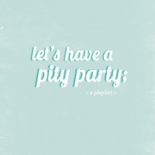 let's have a pity party
