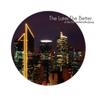 The Later, The Better: a late night mix