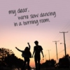 my dear, we're slow dancing in a burning room