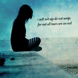 i will not say do not weep; for not all tears are an evil