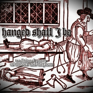 hanged shall I be: traditional songs of murder and mayhem