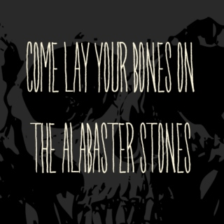 Come Lay Your Bones on the Alabaster Stones