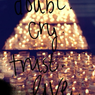 Doubt. Cry. Trust. Live.