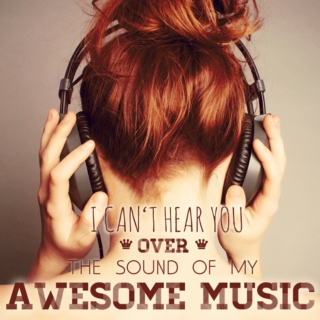 I can't hear you over the sound of my awesome music