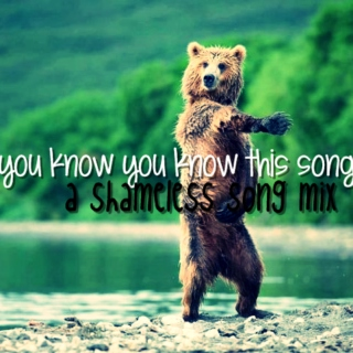 you know you know this song [a shameless song mix]
