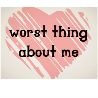 worst thing about me