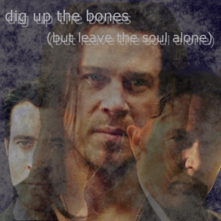 dig up the bones (but leave the soul alone)