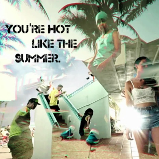 You're hot like the summer.