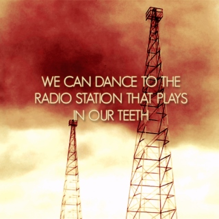 we can dance to the radio station that plays in our teeth