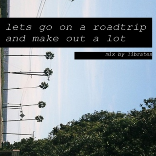 lets go on a roadtrip and make out a lot