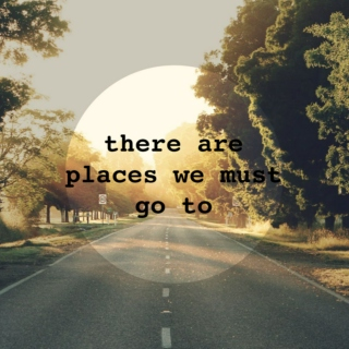 There Are Places We Must Go To