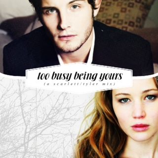 too busy being yours (a scarlett/tyler mix)