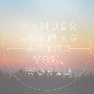 wanderlusting after you, world