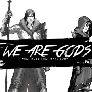 WE ARE GODS AMONG MEN.
