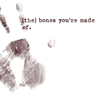 bones you're made of
