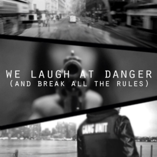 we laugh at danger (and break all the rules)