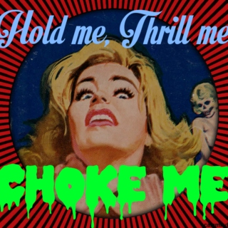 Hold me, Thrill me, Choke me