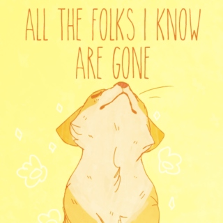 ALL THE FOLKS I KNOW ARE GONE.