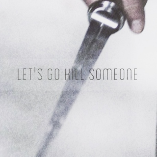let's go kill someone.