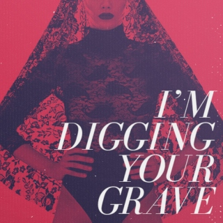 i'm digging your grave