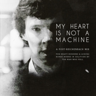 My Heart Is Not A Machine : A Post-Reichenbach Mix For Heavy Burdens & Aching Bones Borne In Solitude By The Man Who Fell