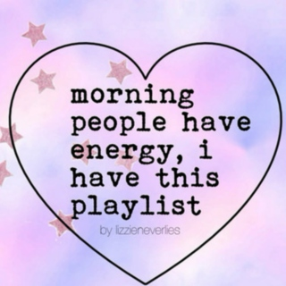 morning people have energy, and i have this playlist