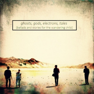 ghosts, gods, electrons, tales (ballads and stories for the wandering child)