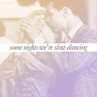 some nights we're slow dancing