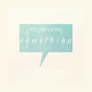 we could be something