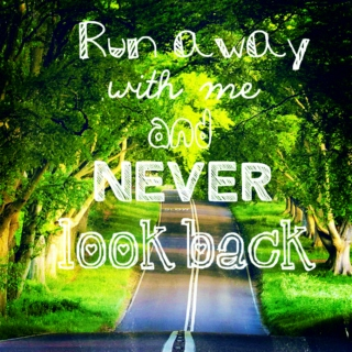 Run Away With Me and Never Look Back