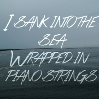 I Sank Into The Sea Wrapped In Piano Strings
