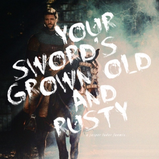 your sword's grown old and rusty