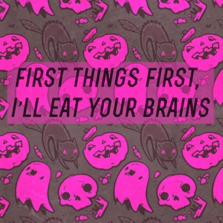 first things first, i'll eat your brains.